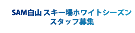 SAM白山 ホワイトシーズンスキー場スタッフ大募集!