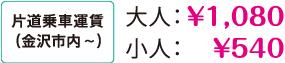 片道乗車運賃(金沢市内~)大人:1,080円、小人:540円