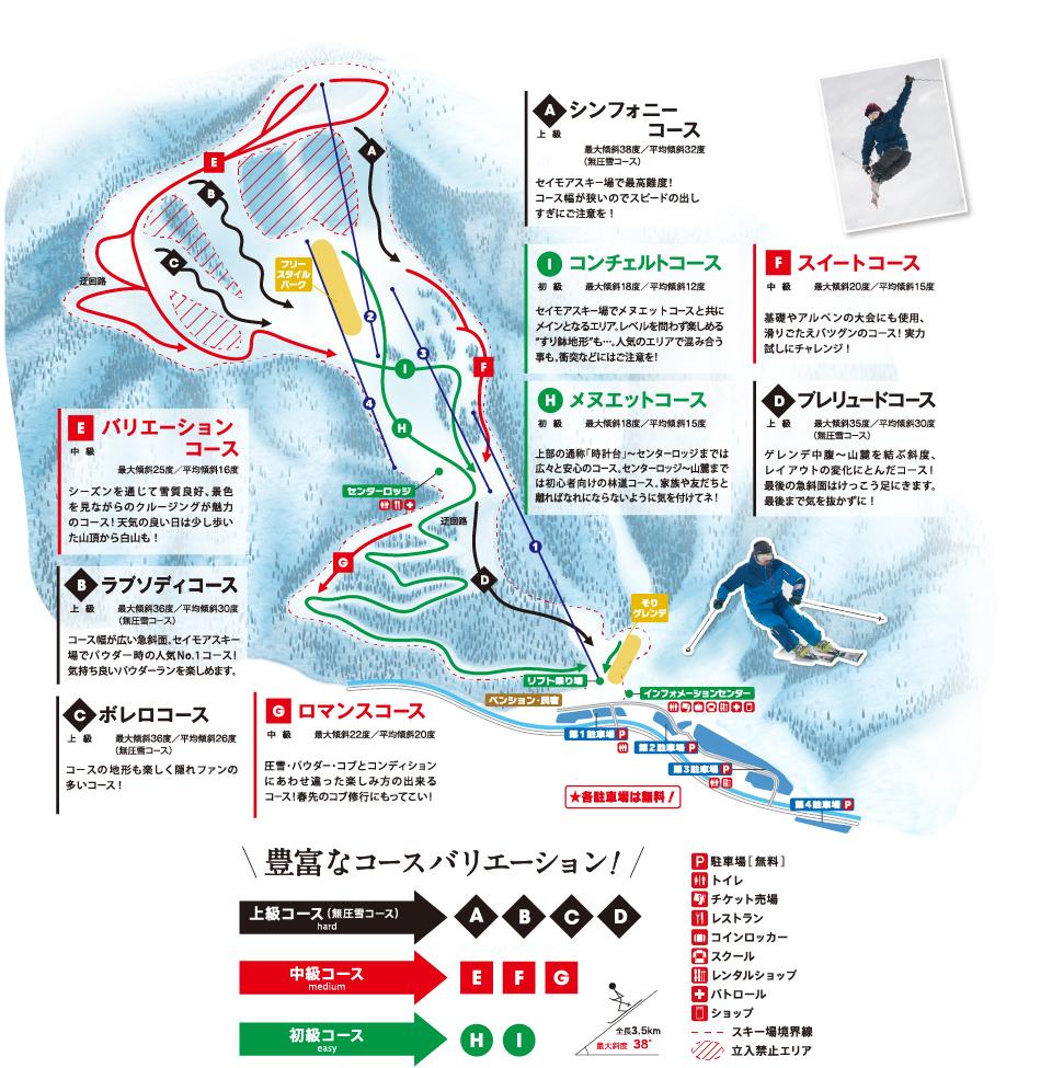 Aシンフォニーコース:上級。最大傾斜38度/平均傾斜32度(無圧雪コース)。セイモアスキー場で最高峰!コース幅が狭いのでスピードの出し過ぎにご注意を! Bラブソディコース:上級。最大傾斜36度/平均傾斜30度(無圧雪コース)。コース幅が広い急斜面。セイモアスキー場でパウダー時の人気ナンバーワンコース!気持ちいいパウダーランを楽しめます。 Cボレロコース:上級。最大傾斜36度/平均傾斜26度(無圧雪コース)。コースの地形も楽しく隠れファンの多いコース! Dブレリュードコース:上級。最大傾斜35度/平均傾斜30度(無圧雪コース)ゲレンデ中腹〜山麓を結ぶ傾斜、レイアウトの変化にとんだコース!最後の急斜面はけっこう足にきます。最後まで気を抜かずに! Eバリエーションコース:中級。最大傾斜25度/平均傾斜16度。シーズンを通じて雪質良好、景色を見ながらのクルージングが魅力のコース!天気の良い日は少し歩いた山頂からの白山も! Fスイートコース:中級。最大傾斜20度/平均傾斜15度。基礎やアルペンの大会にも使用、滑りごたえバツグンのコース!実力試しにチャレンジ! Gロマンスコース:中級。最大傾斜22度/平均傾斜20度。圧雪、パウダー、コブとコンディションにあわせ違った楽しみ方の出来るコース!春先のコブ修行にもってこい! Hメヌエットコース:初級。最大傾斜16度/平均傾斜15度。セイモアスキー場でコンチェルトコースと共にメインとなるエリア。レベルを問わず楽しめるすり鉢地形も…。人気のエリアで混み合うことも。衝突などにはご注意! Iコンチェルトコース:初級。最大傾斜18度/平均傾斜1