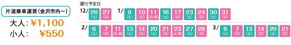 片道乗車運賃(金沢市内〜) 大人:1,100円、小人:550円 運行予定日:12月28日、29日、1月4日、5日、11日、12日、13日、18日、19日、25日、26日、2月1日、2日、8日、9日、11日、15日、16日、22日、23日、24日、29日