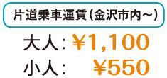 片道乗車運賃(金沢市内~)大人:1,100円、小人:550円